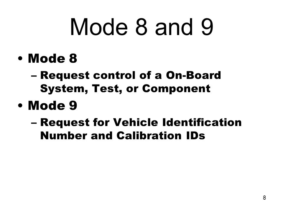 8 Mode 8 and 9 Mode 8 –Request control of a On-Board System, Test, or Component Mode 9 –Request for Vehicle Identification Number and Calibration IDs