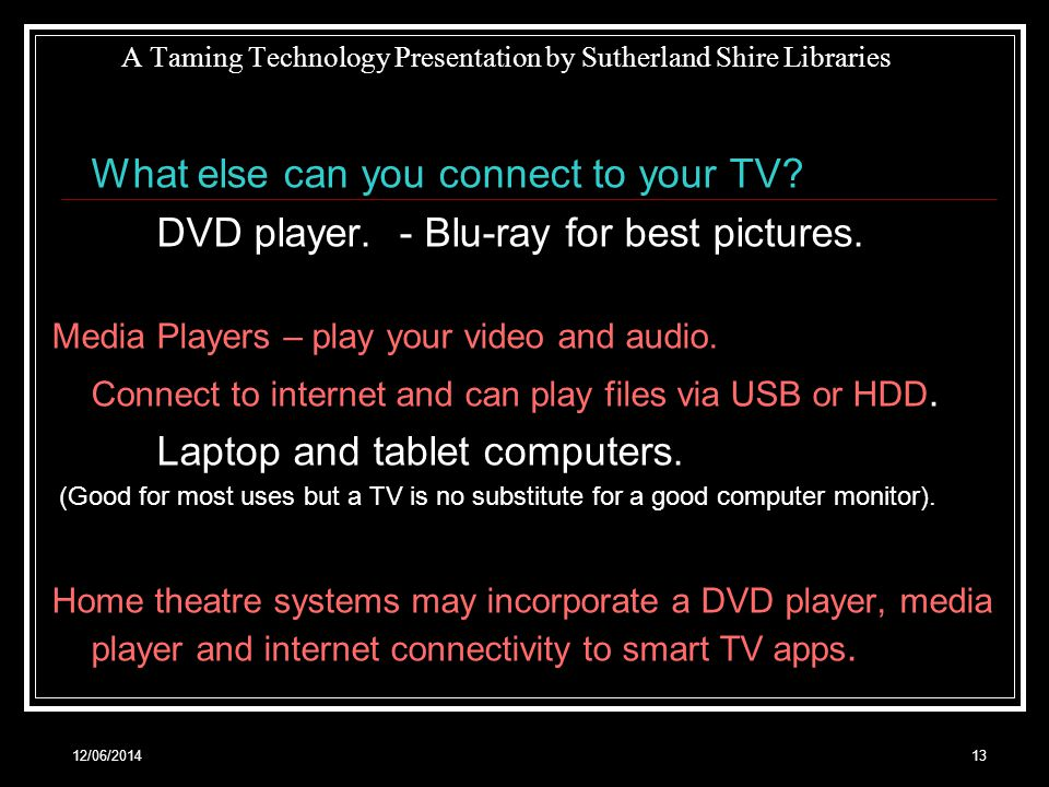 12/06/ A Taming Technology Presentation by Sutherland Shire Libraries What else can you connect to your TV.