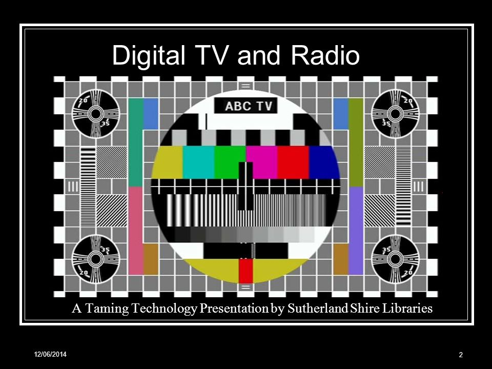 12/06/2014 2. A Taming Technology Presentation by Sutherland Shire Libraries Digital TV and Radio