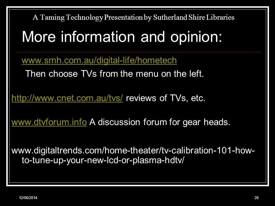 12/06/201426 A Taming Technology Presentation by Sutherland Shire Libraries More information and opinion: www.smh.com.au/digital-life/hometech Then choose TVs from the menu on the left.