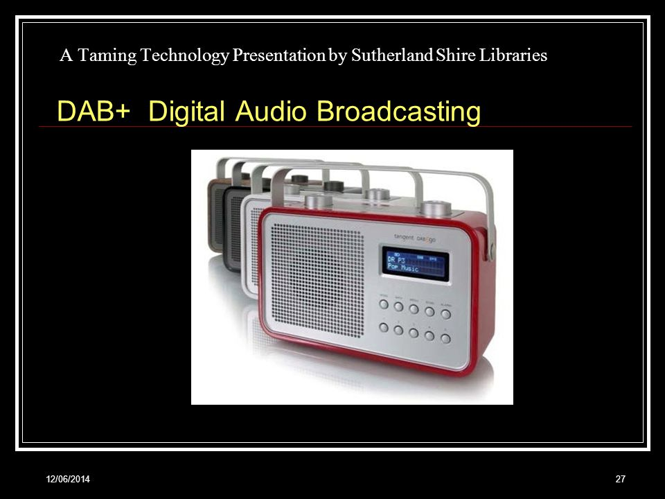 12/06/201427 A Taming Technology Presentation by Sutherland Shire Libraries DAB+ Digital Audio Broadcasting