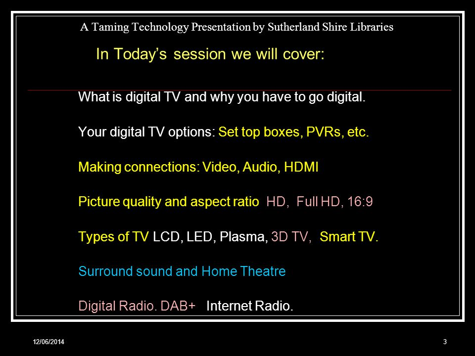 12/06/20143 A Taming Technology Presentation by Sutherland Shire Libraries In Todays session we will cover: What is digital TV and why you have to go digital.