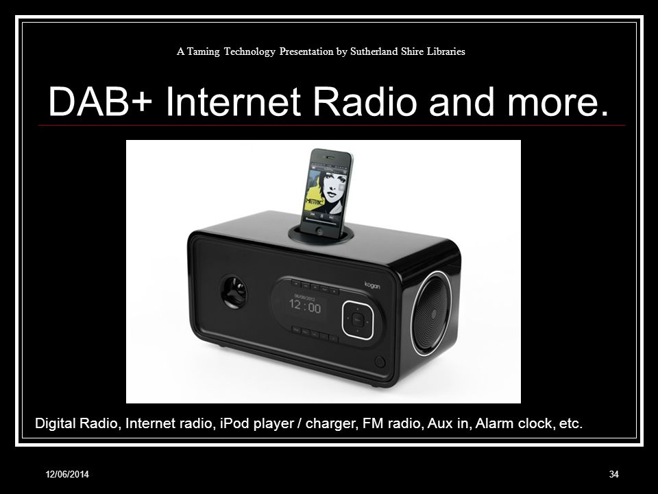 12/06/201434 A Taming Technology Presentation by Sutherland Shire Libraries DAB+ Internet Radio and more.