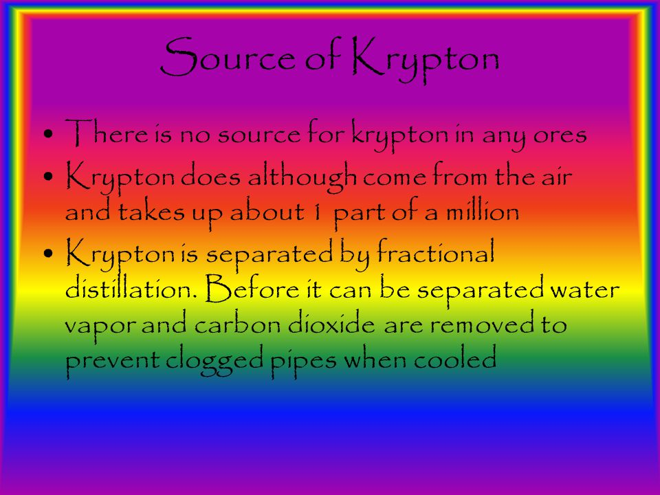 Source of Krypton There is no source for krypton in any ores Krypton does although come from the air and takes up about 1 part of a million Krypton is separated by fractional distillation.