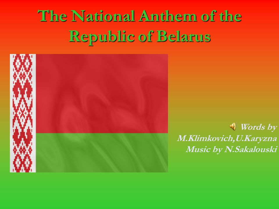 The National Anthem of the Republic of Belarus Words by M.Klimkovich,U.Karyzna Music by N.Sakalouski