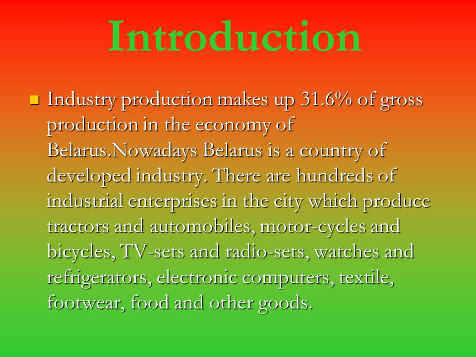 Introduction Industry production makes up 31.6% of gross production in the economy of Belarus.Nowadays Belarus is a country of developed industry. The