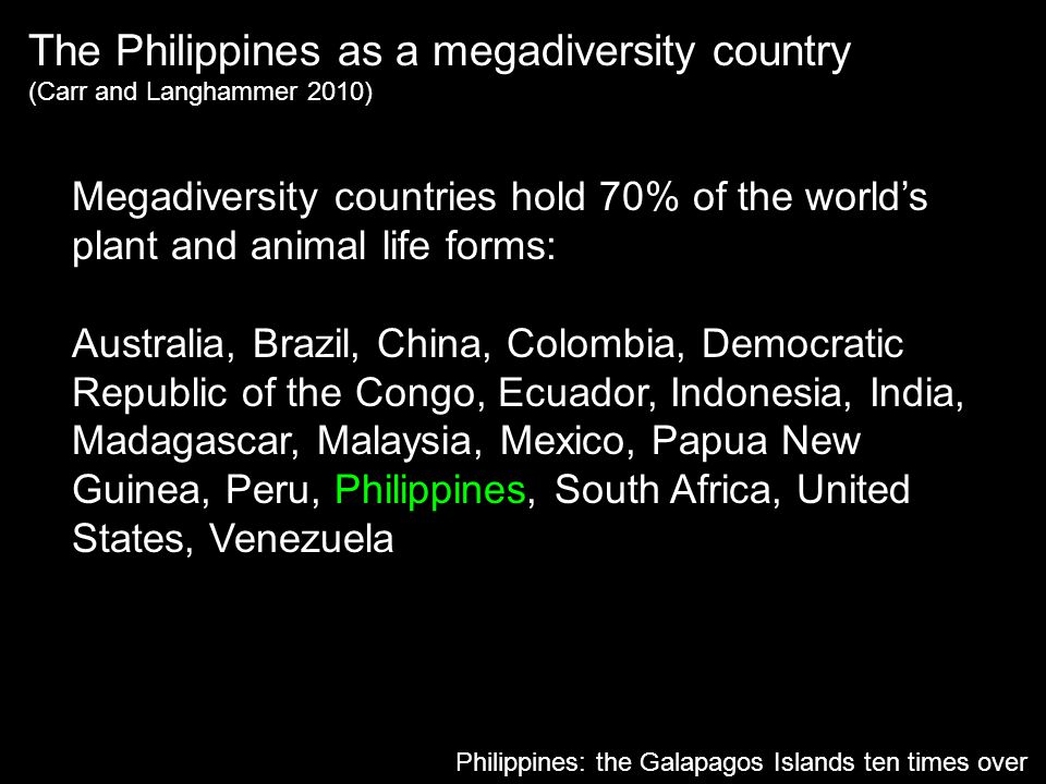 The Philippines as a megadiversity country (Carr and Langhammer 2010) Philippines: the Galapagos Islands ten times over Megadiversity countries hold 7