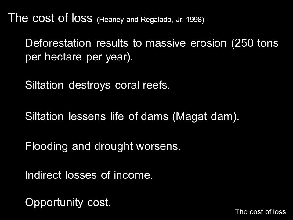 The cost of loss (Heaney and Regalado, Jr. 1998) The cost of loss Deforestation results to massive erosion (250 tons per hectare per year). Siltation