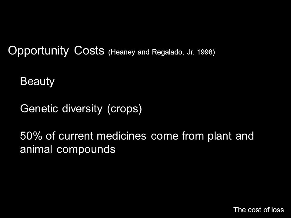 Opportunity Costs (Heaney and Regalado, Jr. 1998) The cost of loss Beauty Genetic diversity (crops) 50% of current medicines come from plant and anima