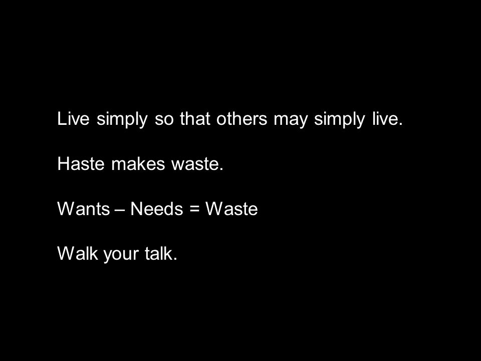Live simply so that others may simply live. Haste makes waste. Wants – Needs = Waste Walk your talk.