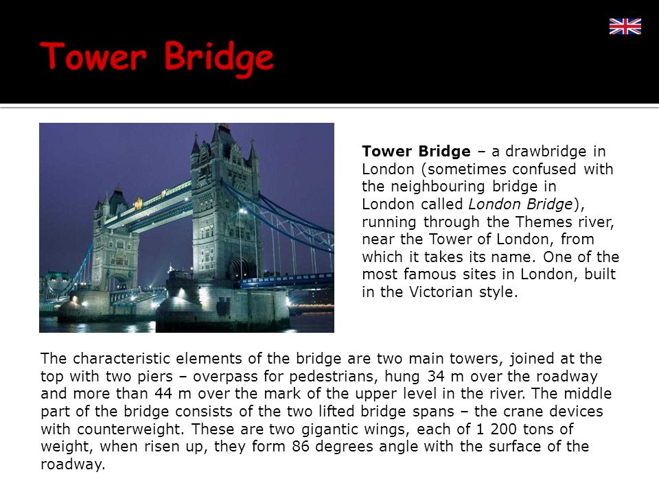 Tower Bridge – a drawbridge in London (sometimes confused with the neighbouring bridge in London called London Bridge), running through the Themes river, near the Tower of London, from which it takes its name.