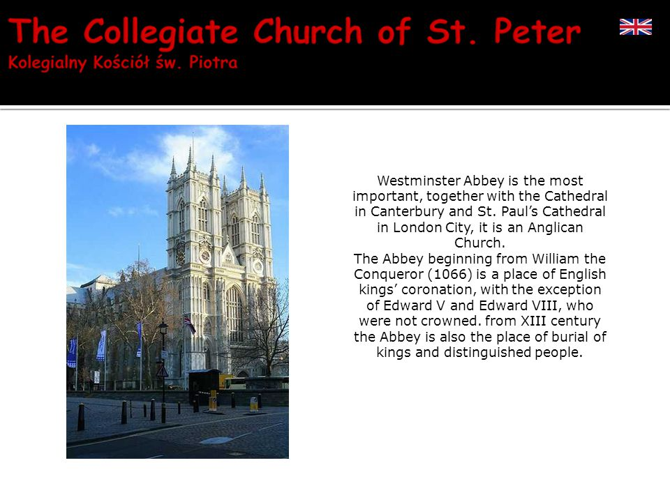 Westminster Abbey is the most important, together with the Cathedral in Canterbury and St.