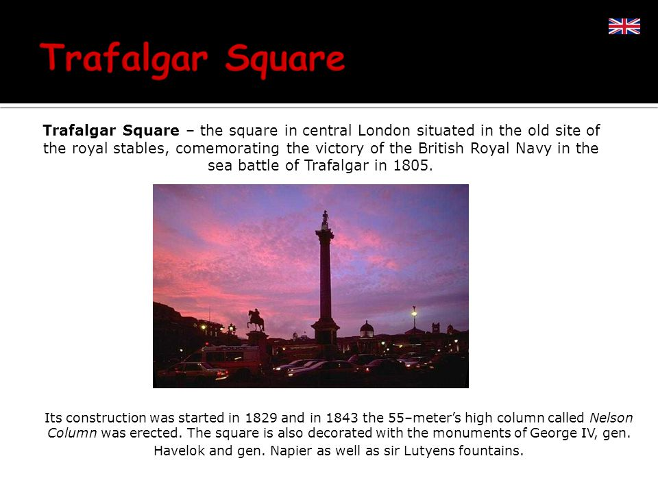 Trafalgar Square – the square in central London situated in the old site of the royal stables, comemorating the victory of the British Royal Navy in the sea battle of Trafalgar in 1805.