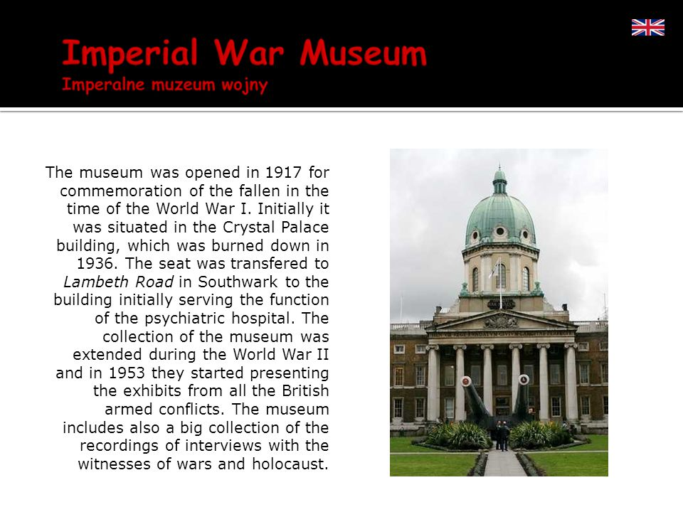 The museum was opened in 1917 for commemoration of the fallen in the time of the World War I.