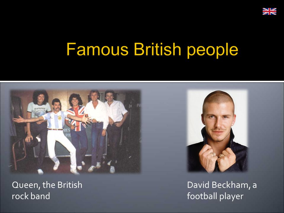 Queen, the British rock band David Beckham, a football player