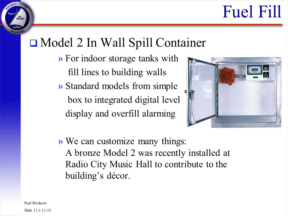 Fuel Products Slide 11 3/11/03 Fuel Fill q Model 2 In Wall Spill Container »For indoor storage tanks with fill lines to building walls »Standard model