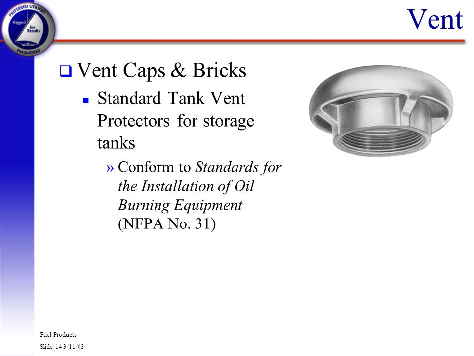 Fuel Products Slide 15 3/11/03 Vent q Vent Bricks provide a terminal for indoor storage tank vent lines »Standard masonry brick size »Fits 2 & 3 vent lines