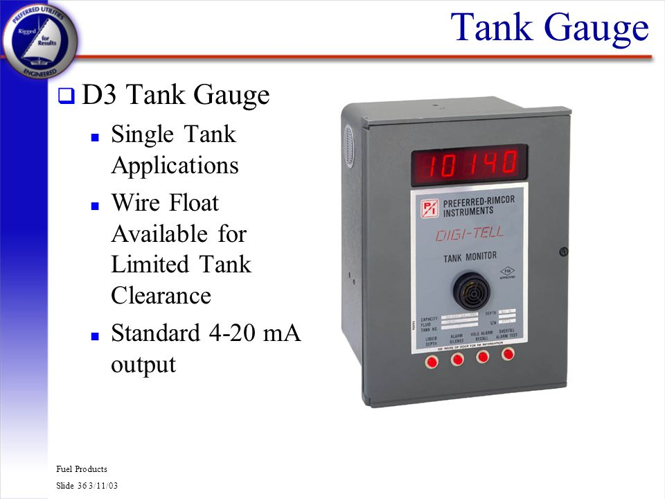 Fuel Products Slide 36 3/11/03 Tank Gauge q D3 Tank Gauge n Single Tank Applications n Wire Float Available for Limited Tank Clearance n Standard 4-20