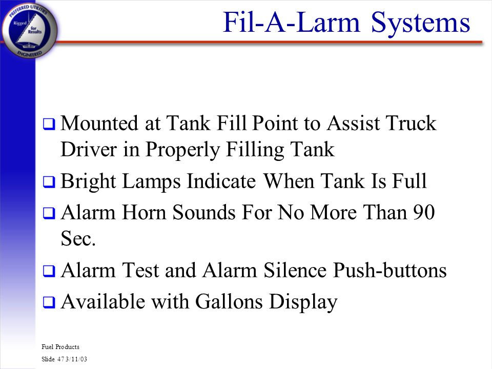 Fuel Products Slide 47 3/11/03 Fil-A-Larm Systems q Mounted at Tank Fill Point to Assist Truck Driver in Properly Filling Tank q Bright Lamps Indicate