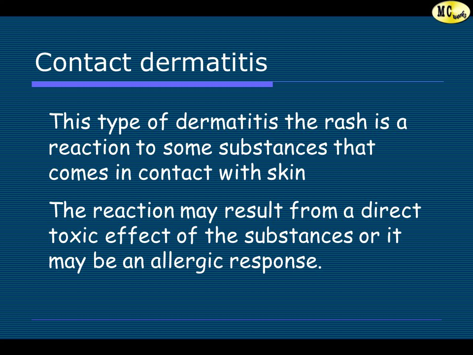 Contact dermatitis This type of dermatitis the rash is a reaction to some substances that comes in contact with skin The reaction may result from a direct toxic effect of the substances or it may be an allergic response.
