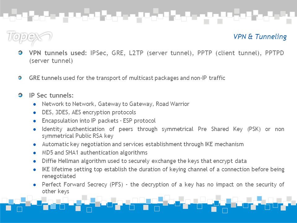 VPN & Tunneling VPN tunnels used: IPSec, GRE, L2TP (server tunnel), PPTP (client tunnel), PPTPD (server tunnel) GRE tunnels used for the transport of multicast packages and non-IP traffic IP Sec tunnels: Network to Network, Gateway to Gateway, Road Warrior DES, 3DES, AES encryption protocols Encapsulation into IP packets - ESP protocol Identity authentication of peers through symmetrical Pre Shared Key (PSK) or non symmetrical Public RSA key Automatic key negotiation and services establishment through IKE mechanism MD5 and SHA1 authentication algorithms Diffie Hellman algorithm used to securely exchange the keys that encrypt data IKE lifetime setting top establish the duration of keying channel of a connection before being renegotiated Perfect Forward Secrecy (PFS) - the decryption of a key has no impact on the security of other keys