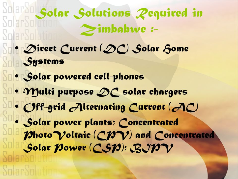 Solar Solutions Required in Zimbabwe :- DC Solar Powered pumps for boreholes, wells, dams, irrigation, green houses etc DC Solar Powered Tobacco Curing Barns (50 000 small scale farmers) Solar Street Lights, Traffic Lights, garden lights Solar for billboard advertising, indoor and outdoor advertising Solar Solutions for telecommunications Solar Solutions for Aviation, traffic and road signs