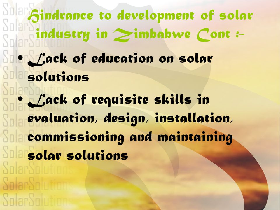 Hindrance to development of solar industry in Zimbabwe Cont :- Lack of education on solar solutions Lack of requisite skills in evaluation, design, in