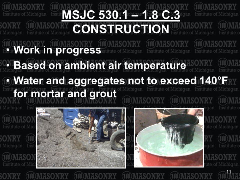 11 MSJC 530.1 – 1.8 C.3 CONSTRUCTION Work in progress Based on ambient air temperature Water and aggregates not to exceed 140°F for mortar and grout