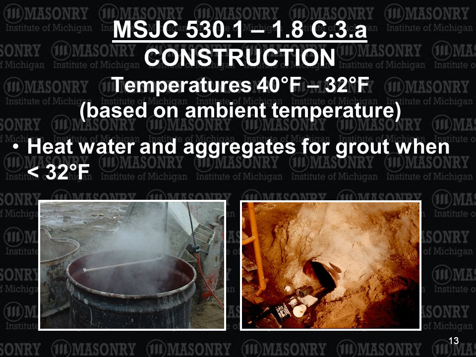 13 MSJC 530.1 – 1.8 C.3.a CONSTRUCTION Temperatures 40°F – 32°F (based on ambient temperature) Heat water and aggregates for grout when < 32°F