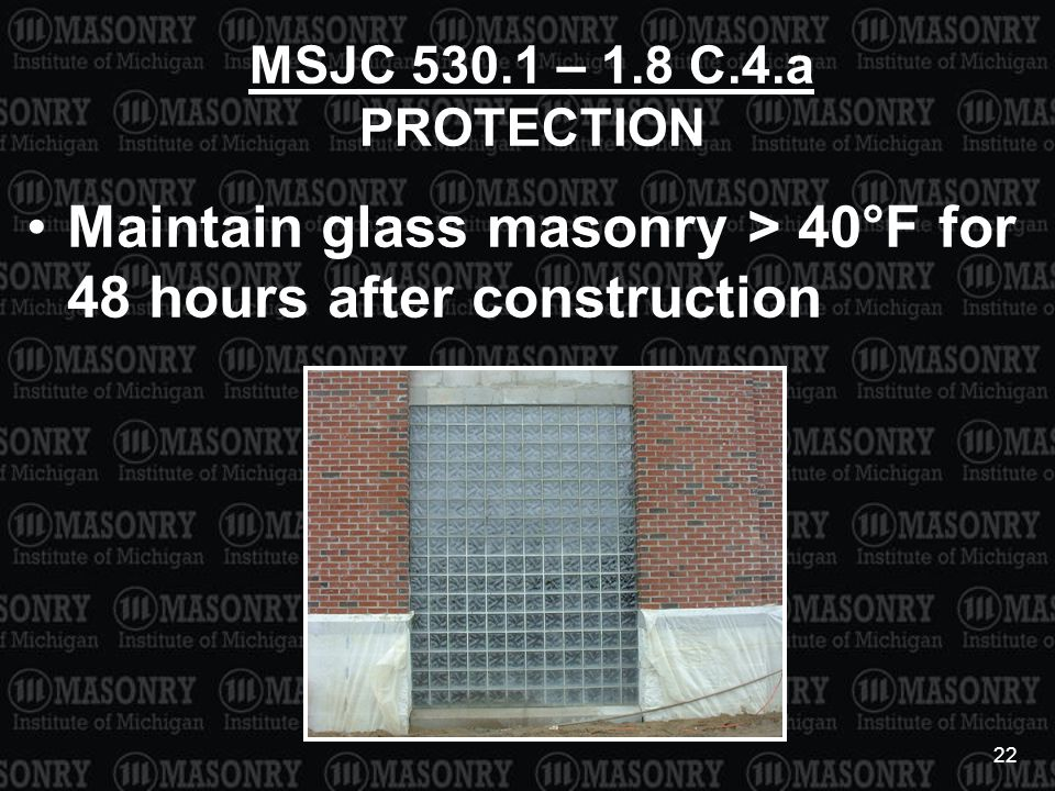 22 MSJC 530.1 – 1.8 C.4.a PROTECTION Maintain glass masonry > 40°F for 48 hours after construction