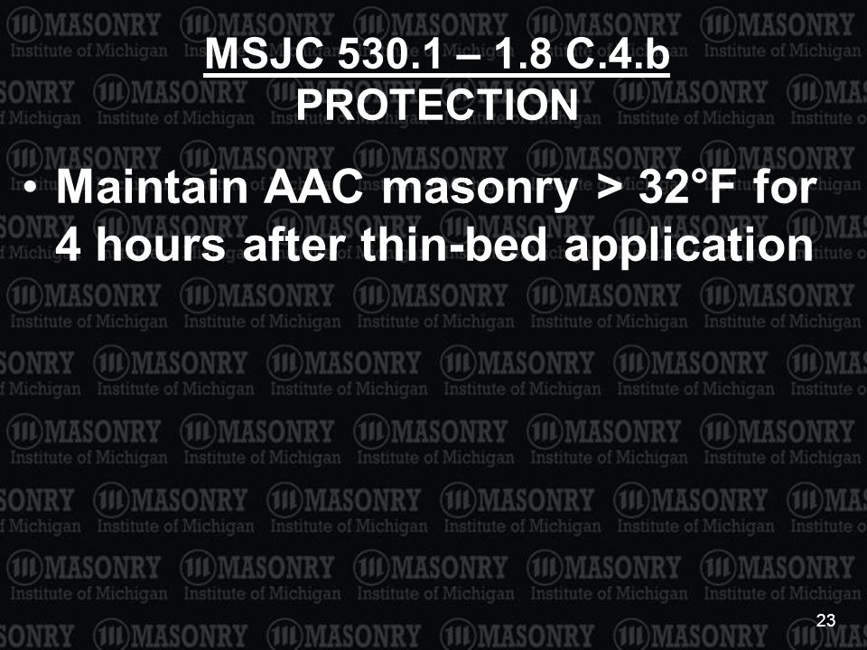 23 MSJC 530.1 – 1.8 C.4.b PROTECTION Maintain AAC masonry > 32°F for 4 hours after thin-bed application