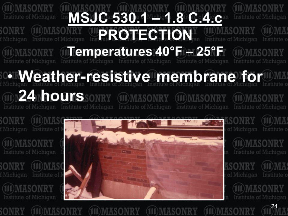 24 MSJC 530.1 – 1.8 C.4.c PROTECTION Temperatures 40°F – 25°F Weather-resistive membrane for 24 hours