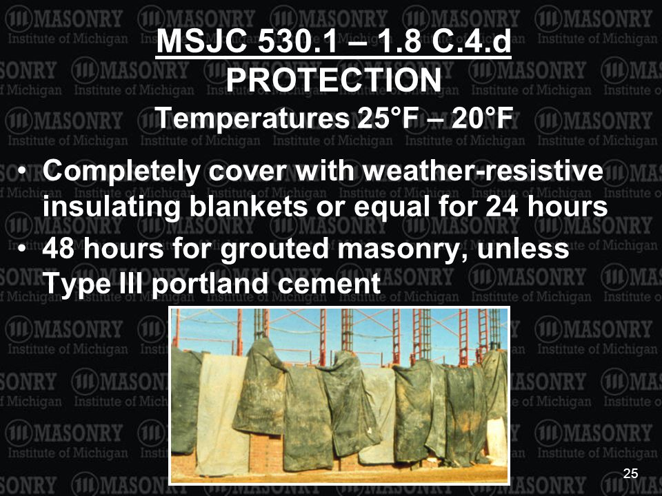 25 MSJC 530.1 – 1.8 C.4.d PROTECTION Temperatures 25°F – 20°F Completely cover with weather-resistive insulating blankets or equal for 24 hours 48 hours for grouted masonry, unless Type III portland cement