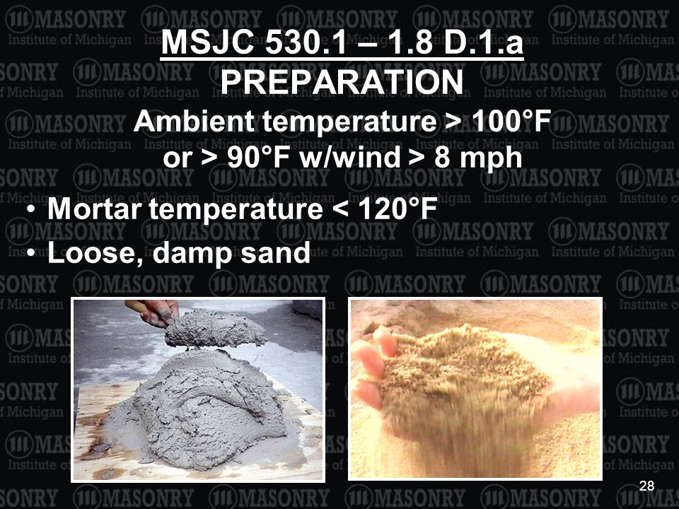 28 MSJC 530.1 – 1.8 D.1.a PREPARATION Ambient temperature > 100°F or > 90°F w/wind > 8 mph Mortar temperature < 120°F Loose, damp sand