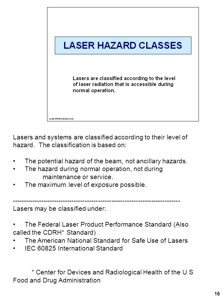 16 Lasers and systems are classified according to their level of hazard. The classification is based on: The potential hazard of the beam, not ancilla