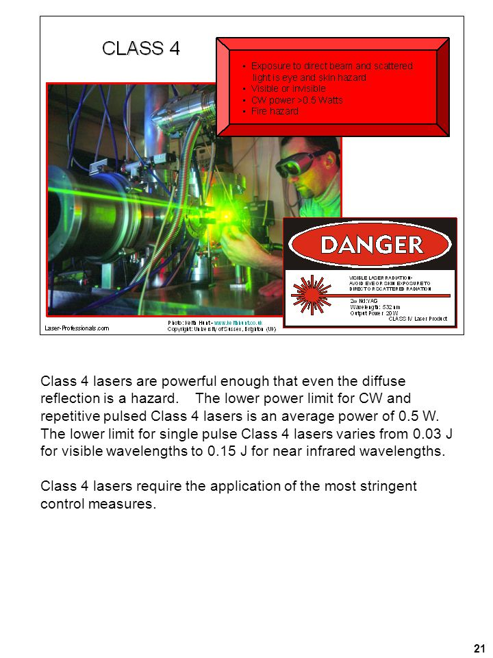21 Class 4 lasers are powerful enough that even the diffuse reflection is a hazard. The lower power limit for CW and repetitive pulsed Class 4 lasers