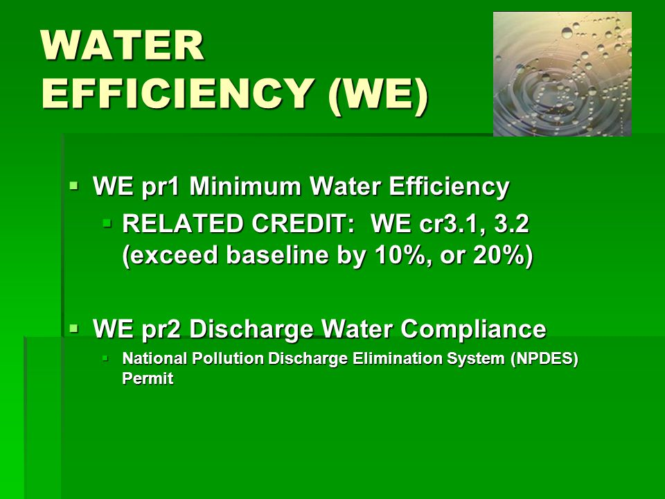 WATER EFFICIENCY (WE) WE pr1 Minimum Water Efficiency WE pr1 Minimum Water Efficiency RELATED CREDIT: WE cr3.1, 3.2 (exceed baseline by 10%, or 20%) RELATED CREDIT: WE cr3.1, 3.2 (exceed baseline by 10%, or 20%) WE pr2 Discharge Water Compliance WE pr2 Discharge Water Compliance National Pollution Discharge Elimination System (NPDES) Permit National Pollution Discharge Elimination System (NPDES) Permit
