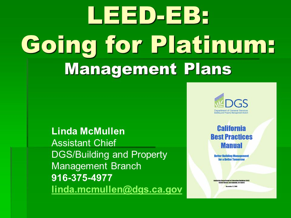 LEED-EB: Going for Platinum: Management Plans Linda McMullen Assistant Chief DGS/Building and Property Management Branch 916-375-4977 linda.mcmullen@dgs.ca.gov