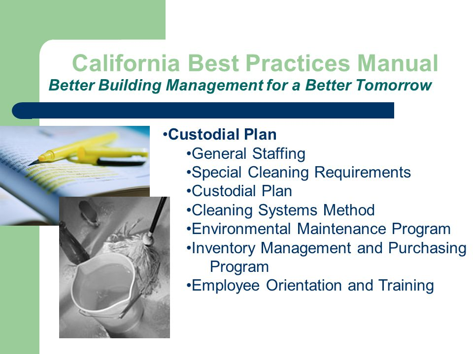 California Best Practices Manual Better Building Management for a Better Tomorrow Custodial Plan General Staffing Special Cleaning Requirements Custodial Plan Cleaning Systems Method Environmental Maintenance Program Inventory Management and Purchasing Program Employee Orientation and Training