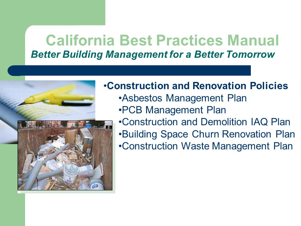 California Best Practices Manual Better Building Management for a Better Tomorrow Construction and Renovation Policies Asbestos Management Plan PCB Management Plan Construction and Demolition IAQ Plan Building Space Churn Renovation Plan Construction Waste Management Plan