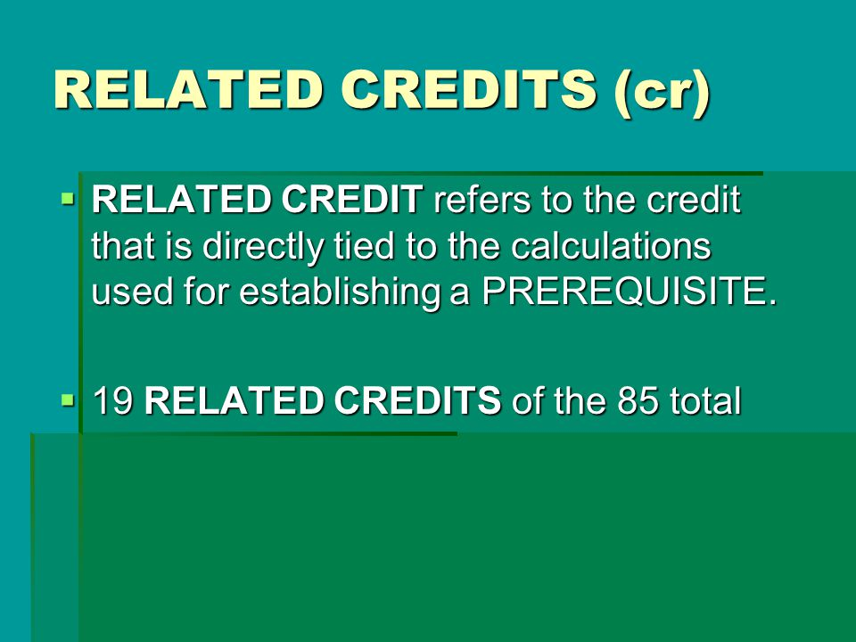 RELATED CREDITS (cr) RELATED CREDIT refers to the credit that is directly tied to the calculations used for establishing a PREREQUISITE.
