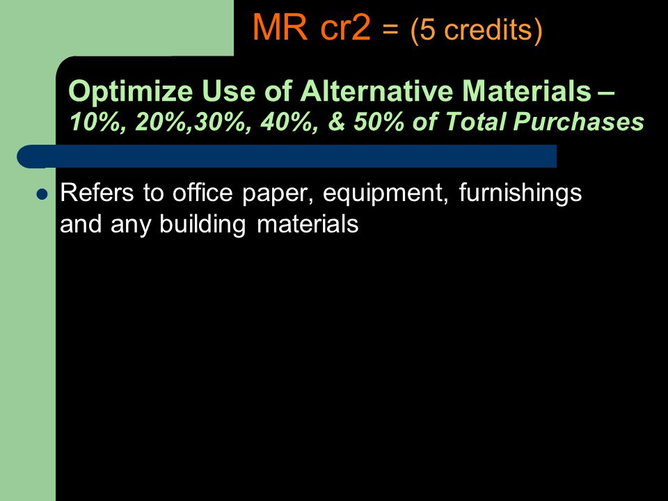 Optimize Use of Alternative Materials – 10%, 20%,30%, 40%, & 50% of Total Purchases Refers to office paper, equipment, furnishings and any building materials MR cr2 = (5 credits)