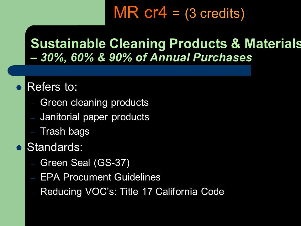 Sustainable Cleaning Products & Materials – 30%, 60% & 90% of Annual Purchases Refers to: – Green cleaning products – Janitorial paper products – Trash bags Standards: – Green Seal (GS-37) – EPA Procument Guidelines – Reducing VOCs: Title 17 California Code MR cr4 = (3 credits)
