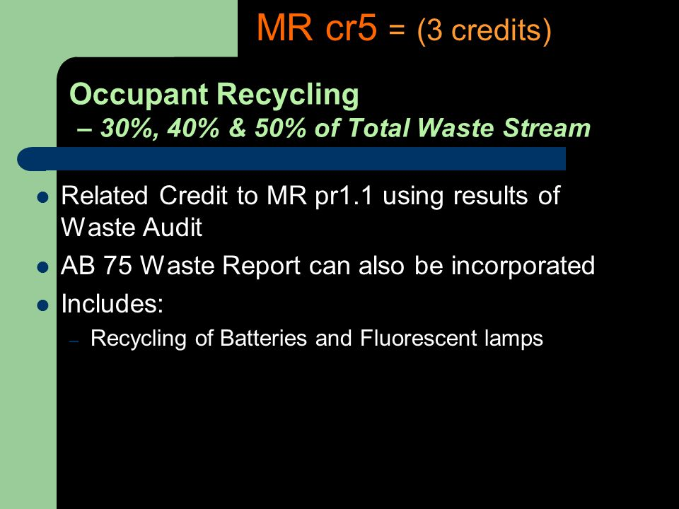 Occupant Recycling – 30%, 40% & 50% of Total Waste Stream Related Credit to MR pr1.1 using results of Waste Audit AB 75 Waste Report can also be incorporated Includes: – Recycling of Batteries and Fluorescent lamps MR cr5 = (3 credits)