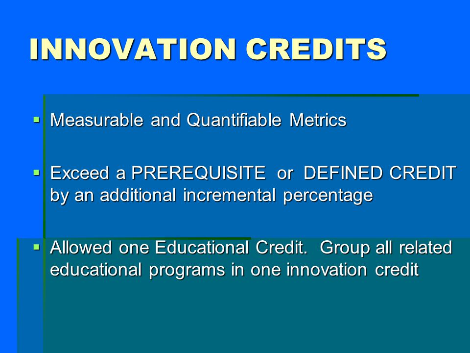 INNOVATION CREDITS Measurable and Quantifiable Metrics Measurable and Quantifiable Metrics Exceed a PREREQUISITE or DEFINED CREDIT by an additional incremental percentage Exceed a PREREQUISITE or DEFINED CREDIT by an additional incremental percentage Allowed one Educational Credit.