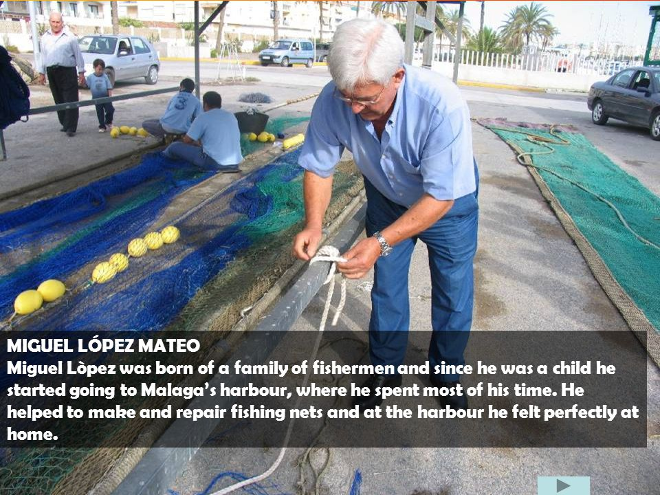 MIGUEL LÓPEZ MATEO Miguel Lòpez was born of a family of fishermen and since he was a child he started going to Malagas harbour, where he spent most of his time.