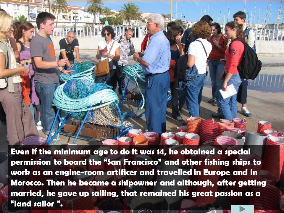 Even if the minimum age to do it was 14, he obtained a special permission to board the San Francisco and other fishing ships to work as an engine-room artificer and travelled in Europe and in Morocco.