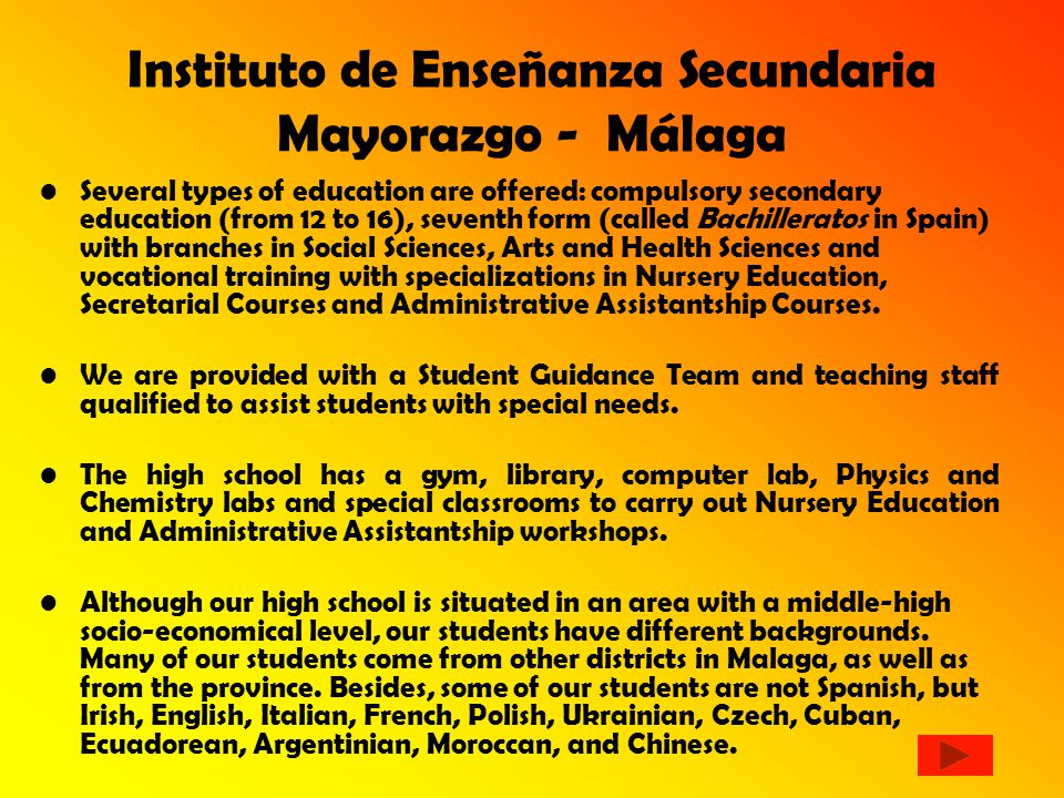 Instituto de Enseñanza Secundaria Mayorazgo - Málaga Several types of education are offered: compulsory secondary education (from 12 to 16), seventh form (called Bachilleratos in Spain) with branches in Social Sciences, Arts and Health Sciences and vocational training with specializations in Nursery Education, Secretarial Courses and Administrative Assistantship Courses.