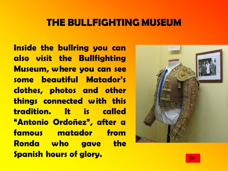 THE BULLFIGHTING MUSEUM Inside the bullring you can also visit the Bullfighting Museum, where you can see some beautiful Matadors clothes, photos and other things connected with this tradition.