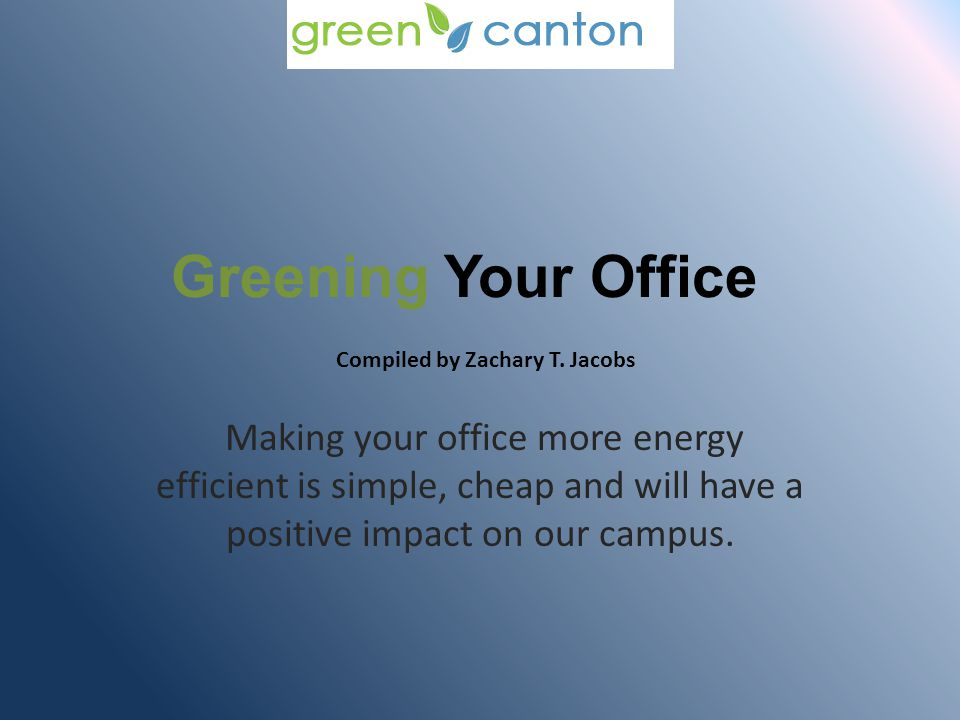 Greening Your Office Making your office more energy efficient is simple, cheap and will have a positive impact on our campus.